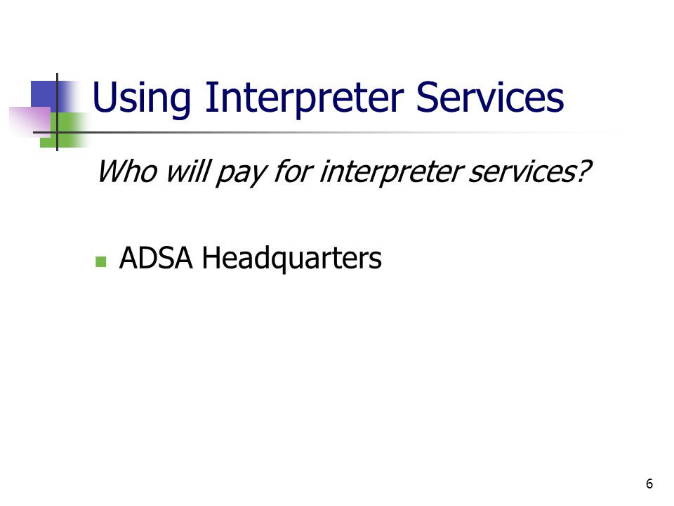 6 Using Interpreter Services Who will pay for interpreter services? ADSA Headquarters