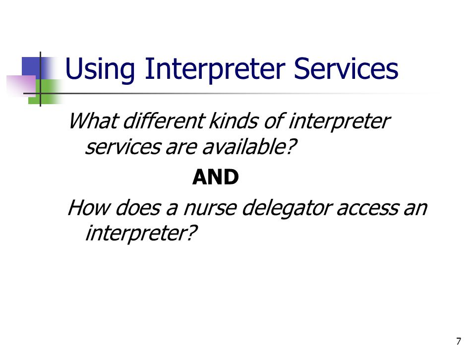 7 Using Interpreter Services What different kinds of interpreter services are available? AND How does a nurse delegator access an interpreter?