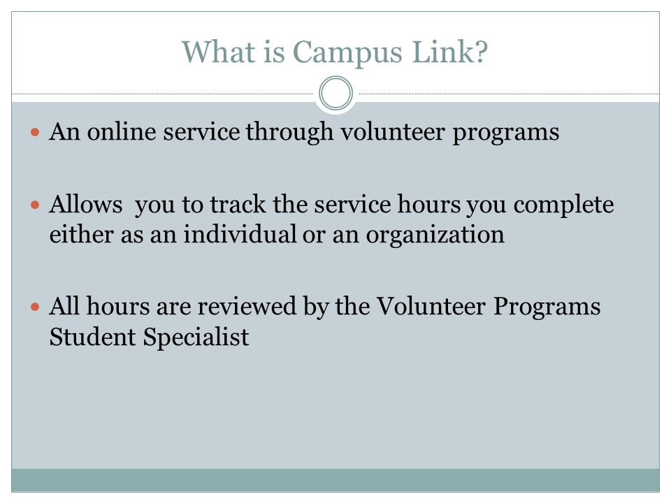 What is Campus Link? An online service through volunteer programs Allows you to track the service hours you complete either as an individual or an org