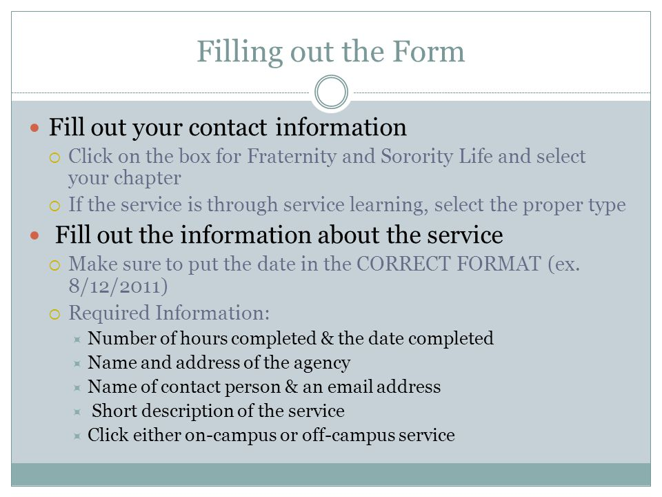 Filling out the Form Fill out your contact information Click on the box for Fraternity and Sorority Life and select your chapter If the service is through service learning, select the proper type Fill out the information about the service Make sure to put the date in the CORRECT FORMAT (ex.