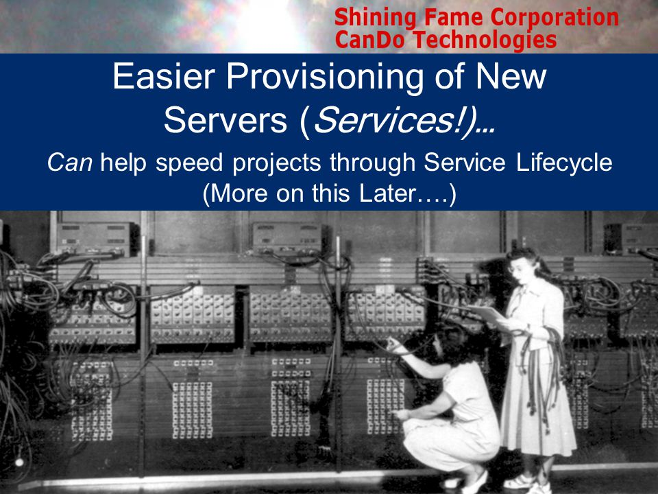 Easier Provisioning of New Servers (Services!)… Can help speed projects through Service Lifecycle (More on this Later….)