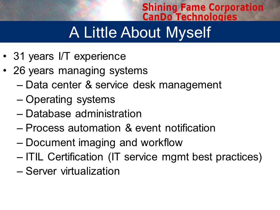 31 years I/T experience 26 years managing systems –Data center & service desk management –Operating systems –Database administration –Process automation & event notification –Document imaging and workflow –ITIL Certification (IT service mgmt best practices) –Server virtualization A Little About Myself