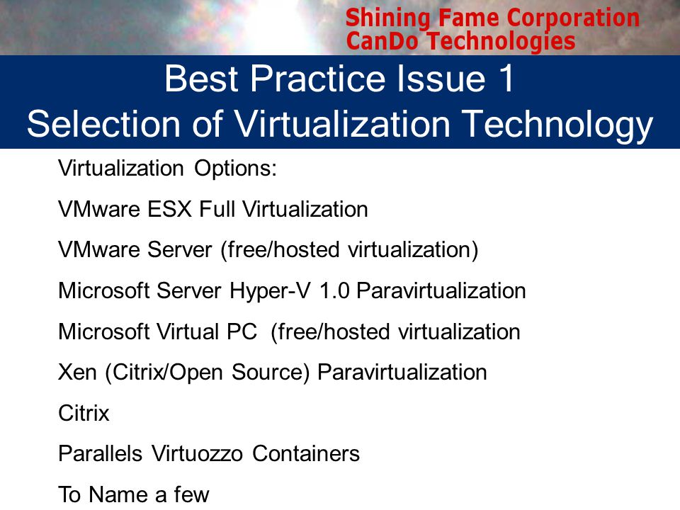 Virtualization Technology Selection Virtualization Options: VMware ESX Full Virtualization VMware Server (free/hosted virtualization) Microsoft Server Hyper-V 1.0 Paravirtualization Microsoft Virtual PC (free/hosted virtualization Xen (Citrix/Open Source) Paravirtualization Citrix Parallels Virtuozzo Containers To Name a few Best Practice Issue 1 Selection of Virtualization Technology