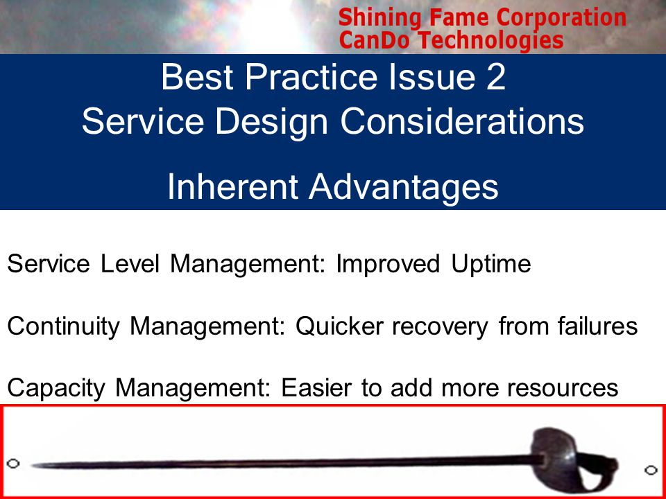 Best Practice Issue 2 Service Design Considerations Inherent Advantages Service Level Management: Improved Uptime Continuity Management: Quicker recovery from failures Capacity Management: Easier to add more resources