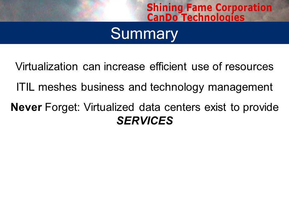 Summary Virtualization can increase efficient use of resources ITIL meshes business and technology management Never Forget: Virtualized data centers exist to provide SERVICES Summary
