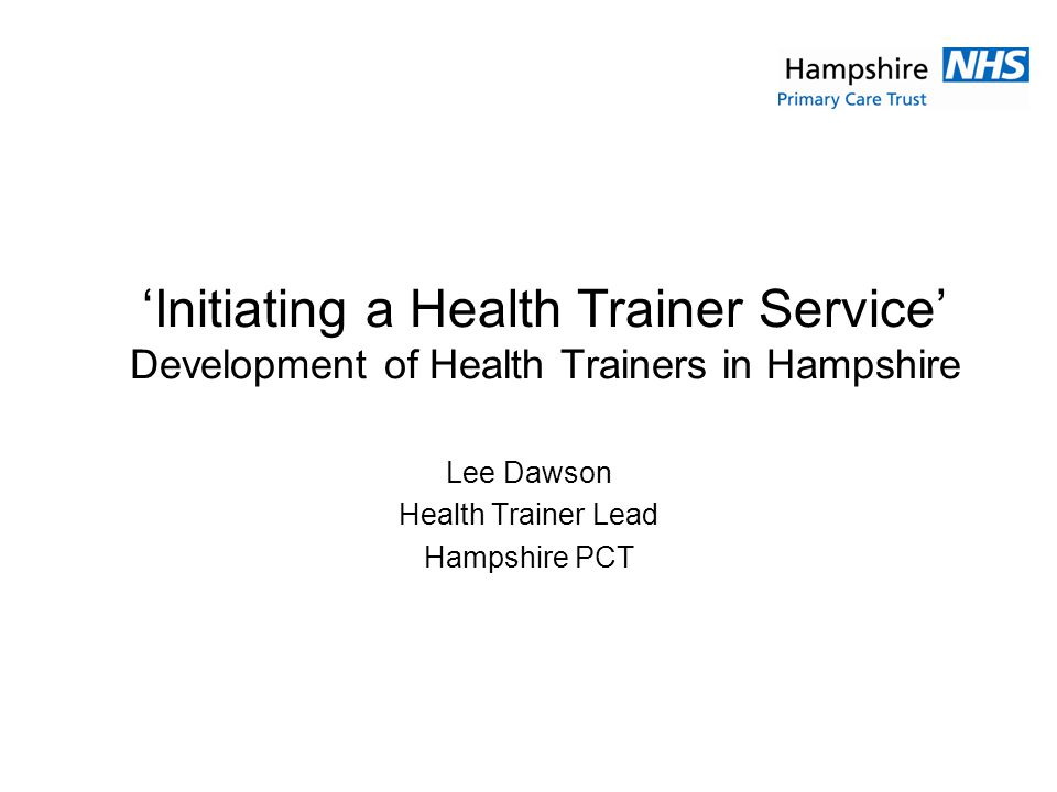 Initiating a Health Trainer Service Development of Health Trainers in Hampshire Lee Dawson Health Trainer Lead Hampshire PCT