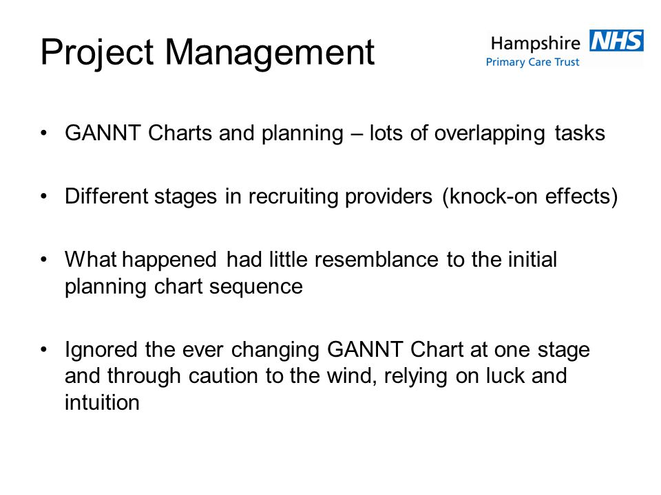 Project Management GANNT Charts and planning – lots of overlapping tasks Different stages in recruiting providers (knock-on effects) What happened had little resemblance to the initial planning chart sequence Ignored the ever changing GANNT Chart at one stage and through caution to the wind, relying on luck and intuition