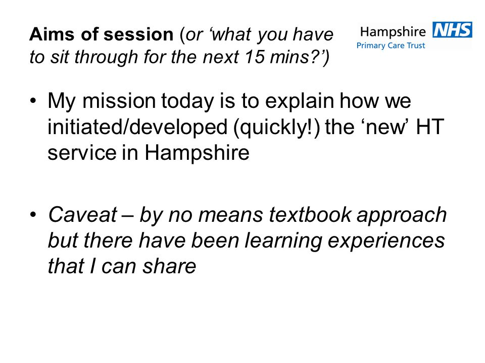 Aims of session (or what you have to sit through for the next 15 mins ) My mission today is to explain how we initiated/developed (quickly!) the new HT service in Hampshire Caveat – by no means textbook approach but there have been learning experiences that I can share