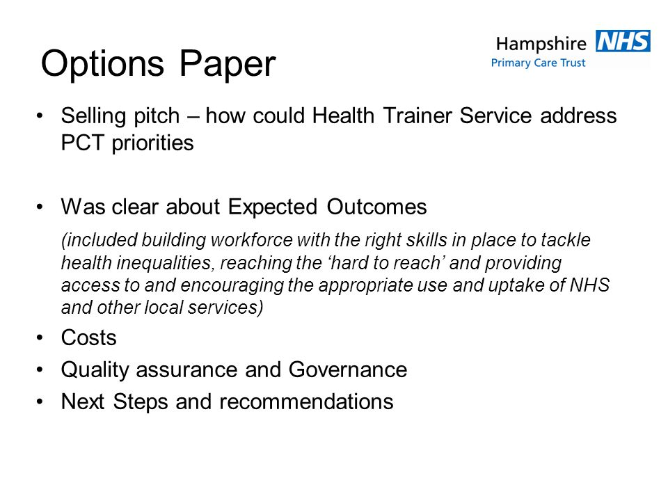 Options Paper Selling pitch – how could Health Trainer Service address PCT priorities Was clear about Expected Outcomes (included building workforce with the right skills in place to tackle health inequalities, reaching the hard to reach and providing access to and encouraging the appropriate use and uptake of NHS and other local services) Costs Quality assurance and Governance Next Steps and recommendations