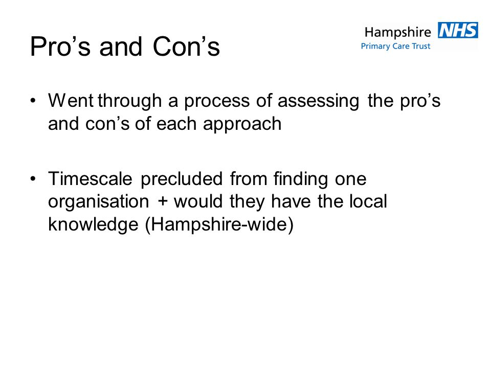 Pros and Cons Went through a process of assessing the pros and cons of each approach Timescale precluded from finding one organisation + would they have the local knowledge (Hampshire-wide)