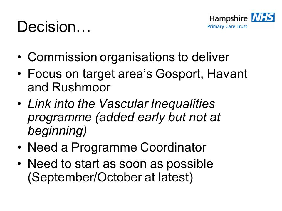 Decision… Commission organisations to deliver Focus on target areas Gosport, Havant and Rushmoor Link into the Vascular Inequalities programme (added early but not at beginning) Need a Programme Coordinator Need to start as soon as possible (September/October at latest)