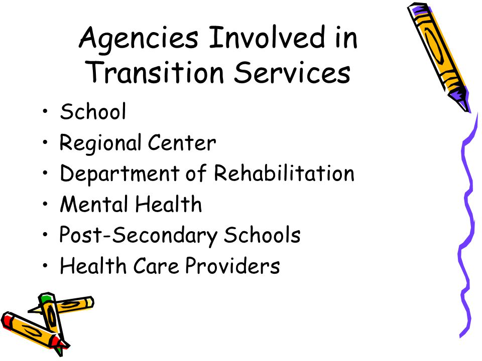 Agencies Involved in Transition Services School Regional Center Department of Rehabilitation Mental Health Post-Secondary Schools Health Care Provider