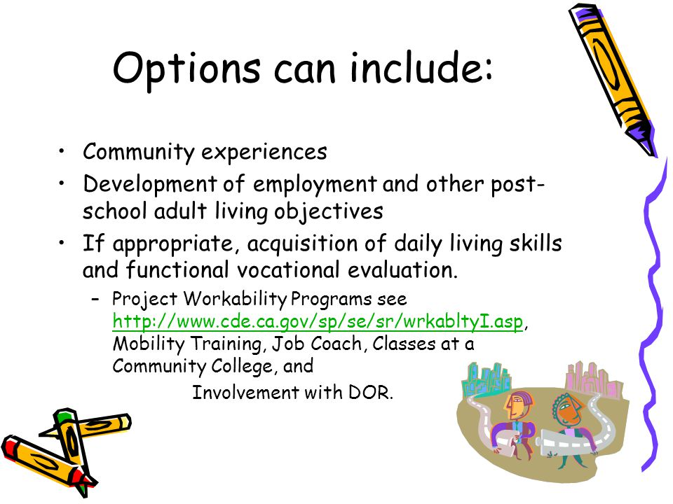 Options can include: Community experiences Development of employment and other post- school adult living objectives If appropriate, acquisition of dai
