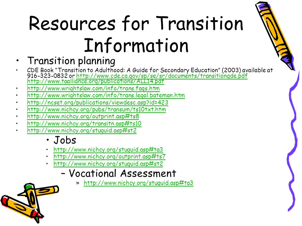 Resources for Transition Information Transition planning CDE Book Transition to Adulthood: A Guide for Secondary Education (2003) available at 916-323-0832 or http://www.cde.ca.gov/sp/se/sr/documents/transitiongde.pdf http://www.taalliance.org/publications/ALL14.pdfhttp://www.cde.ca.gov/sp/se/sr/documents/transitiongde.pdf http://www.taalliance.org/publications/ALL14.pdf http://www.wrightslaw.com/info/trans.faqs.htm http://www.wrightslaw.com/info/trans.legal.bateman.htm http://ncset.org/publications/viewdesc.asp id=423 http://www.nichcy.org/pubs/transum/ts10txt.htm http://www.nichcy.org/outprint.asp#ts8 http://www.nichcy.org/transitn.asp#ts10 http://www.nichcy.org/stuguid.asp#st2 Jobs http://www.nichcy.org/stuguid.asp#ta3 http://www.nichcy.org/outprint.asp#ts7 http://www.nichcy.org/stuguid.asp#st2 –Vocational Assessment »http://www.nichcy.org/stuguid.asp#ta3http://www.nichcy.org/stuguid.asp#ta3