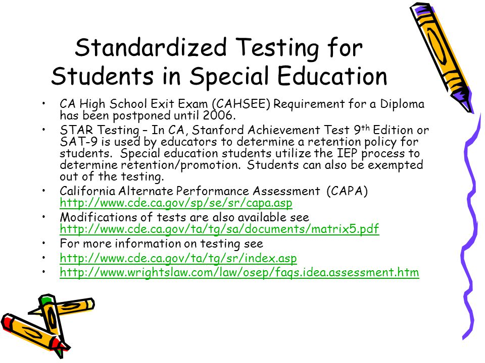 Standardized Testing for Students in Special Education CA High School Exit Exam (CAHSEE) Requirement for a Diploma has been postponed until 2006.