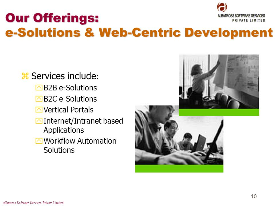 Albatross Software Services Private Limited 10 Our Offerings: e-Solutions & Web-Centric Development zServices include : yB2B e-Solutions yB2C e-Solutions yVertical Portals yInternet/Intranet based Applications yWorkflow Automation Solutions