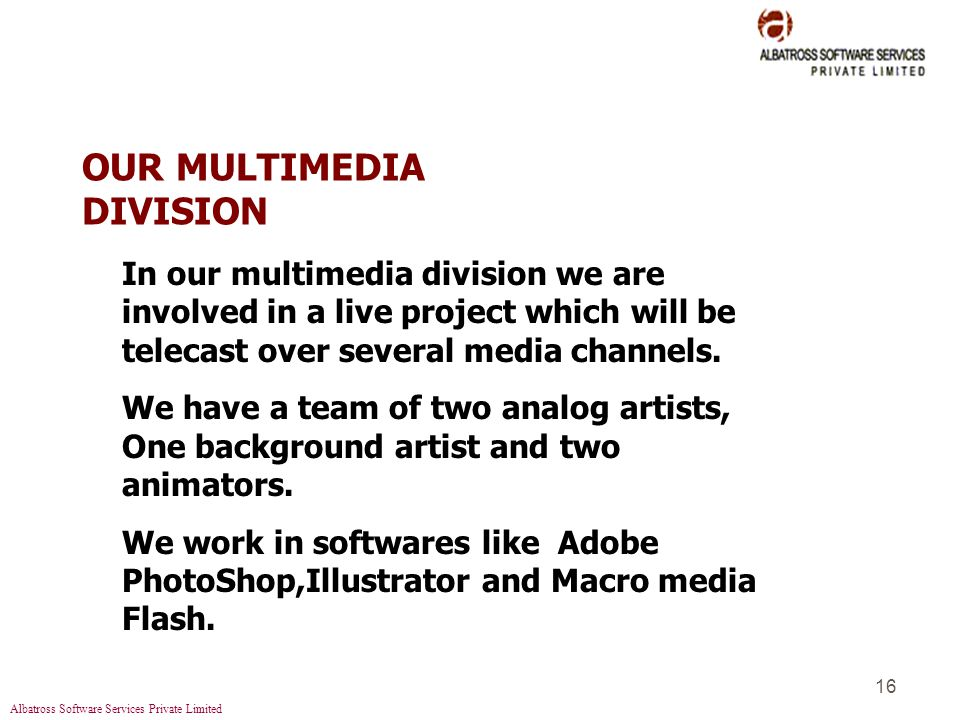 Albatross Software Services Private Limited 16 OUR MULTIMEDIA DIVISION In our multimedia division we are involved in a live project which will be telecast over several media channels.