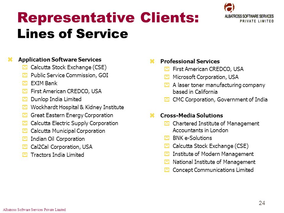 Albatross Software Services Private Limited 24 Representative Clients: Lines of Service zApplication Software Services yCalcutta Stock Exchange (CSE) yPublic Service Commission, GOI yEXIM Bank yFirst American CREDCO, USA yDunlop India Limited yWockhardt Hospital & Kidney Institute yGreat Eastern Energy Corporation yCalcutta Electric Supply Corporation yCalcutta Municipal Corporation yIndian Oil Corporation yCal2Cal Corporation, USA yTractors India Limited zProfessional Services yFirst American CREDCO, USA yMicrosoft Corporation, USA yA laser toner manufacturing company based in California yCMC Corporation, Government of India zCross-Media Solutions yChartered Institute of Management Accountants in London yBNK e-Solutions yCalcutta Stock Exchange (CSE) yInstitute of Modern Management yNational Institute of Management yConcept Communications Limited