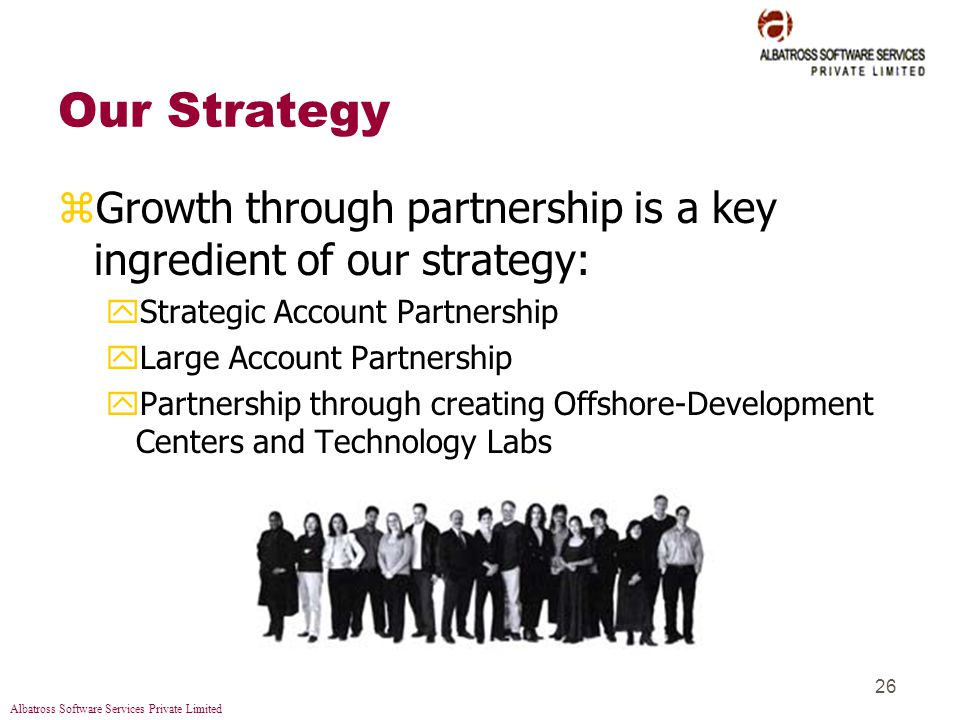 Albatross Software Services Private Limited 26 Our Strategy zGrowth through partnership is a key ingredient of our strategy: yStrategic Account Partnership yLarge Account Partnership yPartnership through creating Offshore-Development Centers and Technology Labs