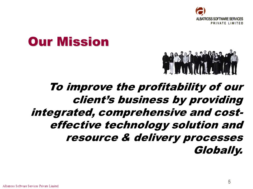 Albatross Software Services Private Limited 5 Our Mission To improve the profitability of our clients business by providing integrated, comprehensive and cost- effective technology solution and resource & delivery processes Globally.