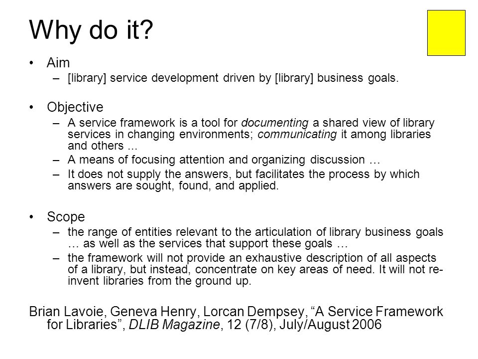 Why do it? Aim –[library] service development driven by [library] business goals. Objective –A service framework is a tool for documenting a shared vi