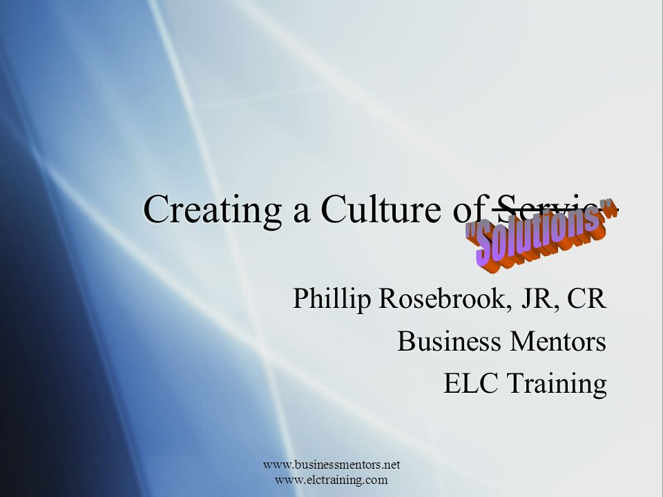 www.businessmentors.net www.elctraining.com Creating a Culture of Servic Phillip Rosebrook, JR, CR Business Mentors ELC Training Phillip Rosebrook, JR, CR Business Mentors ELC Training