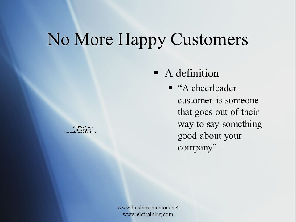 www.businessmentors.net www.elctraining.com No More Happy Customers A definition A cheerleader customer is someone that goes out of their way to say something good about your company