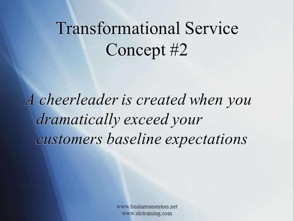 www.businessmentors.net www.elctraining.com Transformational Service Concept #2 A cheerleader is created when you dramatically exceed your customers baseline expectations