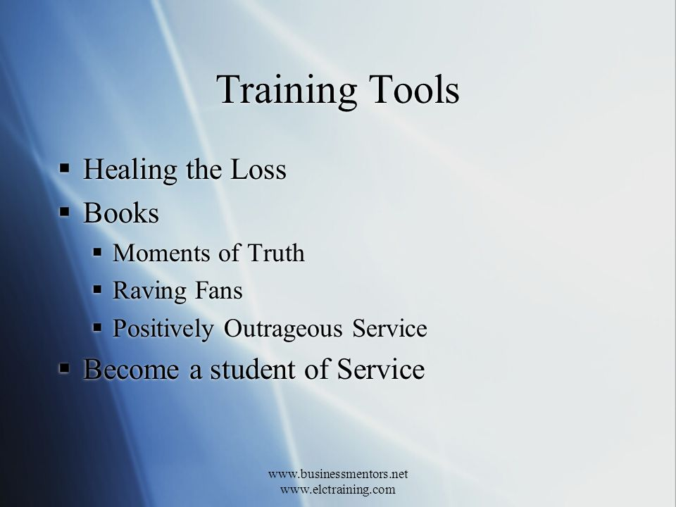 www.businessmentors.net www.elctraining.com Training Tools Healing the Loss Books Moments of Truth Raving Fans Positively Outrageous Service Become a student of Service Healing the Loss Books Moments of Truth Raving Fans Positively Outrageous Service Become a student of Service