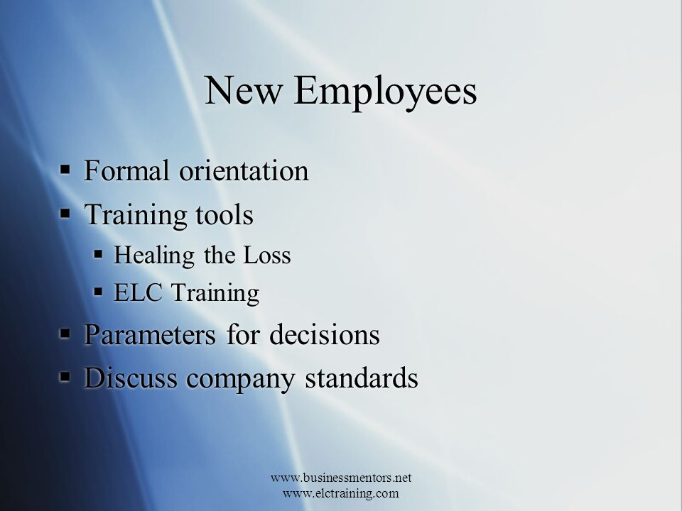 www.businessmentors.net www.elctraining.com New Employees Formal orientation Training tools Healing the Loss ELC Training Parameters for decisions Discuss company standards Formal orientation Training tools Healing the Loss ELC Training Parameters for decisions Discuss company standards