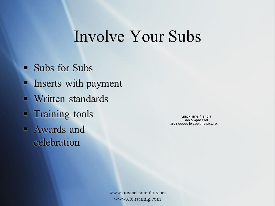 www.businessmentors.net www.elctraining.com Involve Your Subs Subs for Subs Inserts with payment Written standards Training tools Awards and celebration Subs for Subs Inserts with payment Written standards Training tools Awards and celebration
