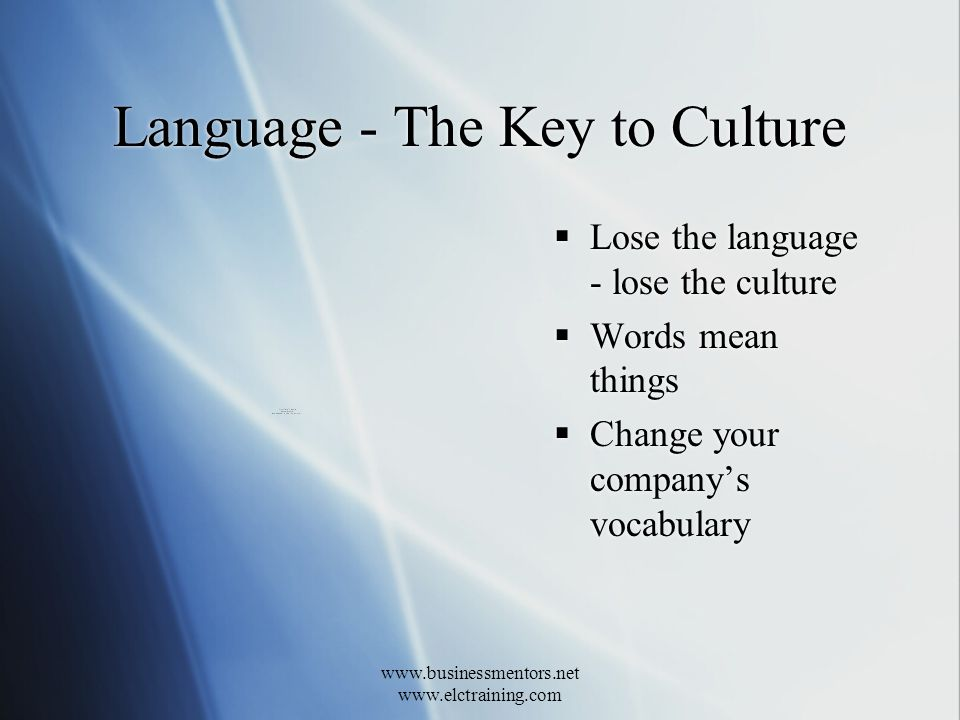 www.businessmentors.net www.elctraining.com Language - The Key to Culture Lose the language - lose the culture Words mean things Change your companys vocabulary