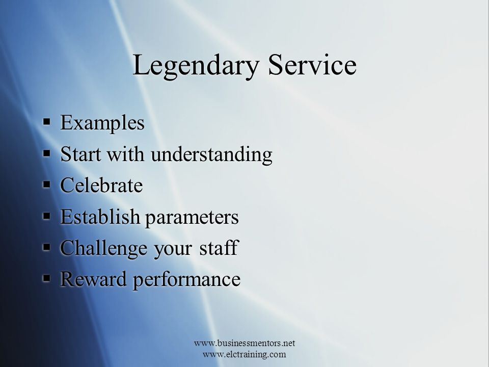 www.businessmentors.net www.elctraining.com Legendary Service Examples Start with understanding Celebrate Establish parameters Challenge your staff Reward performance Examples Start with understanding Celebrate Establish parameters Challenge your staff Reward performance
