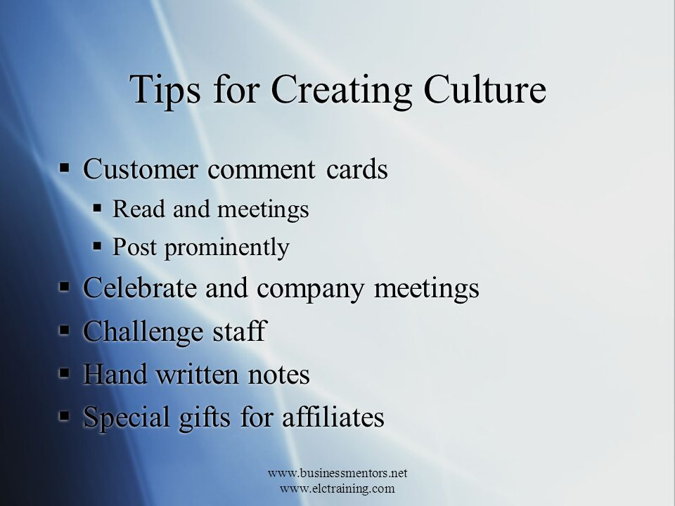 www.businessmentors.net www.elctraining.com Tips for Creating Culture Customer comment cards Read and meetings Post prominently Celebrate and company meetings Challenge staff Hand written notes Special gifts for affiliates Customer comment cards Read and meetings Post prominently Celebrate and company meetings Challenge staff Hand written notes Special gifts for affiliates