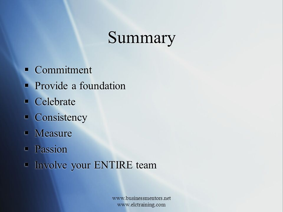 www.businessmentors.net www.elctraining.com Summary Commitment Provide a foundation Celebrate Consistency Measure Passion Involve your ENTIRE team Commitment Provide a foundation Celebrate Consistency Measure Passion Involve your ENTIRE team