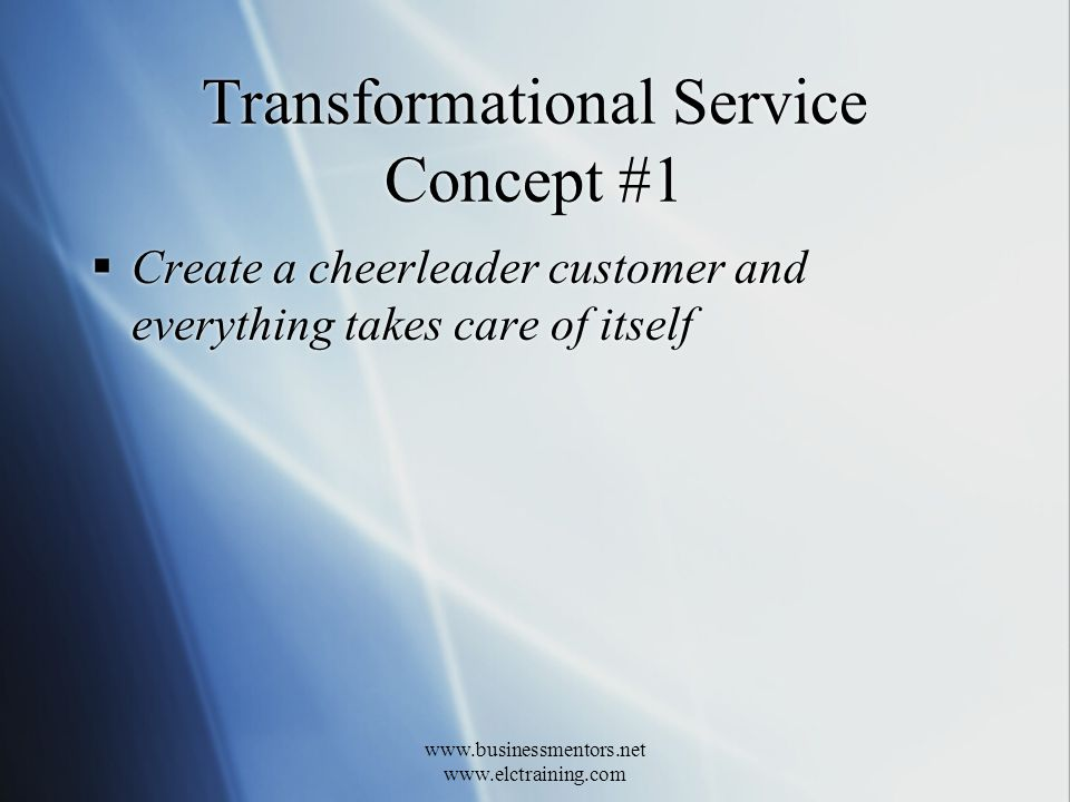 www.businessmentors.net www.elctraining.com Transformational Service Concept #1 Create a cheerleader customer and everything takes care of itself