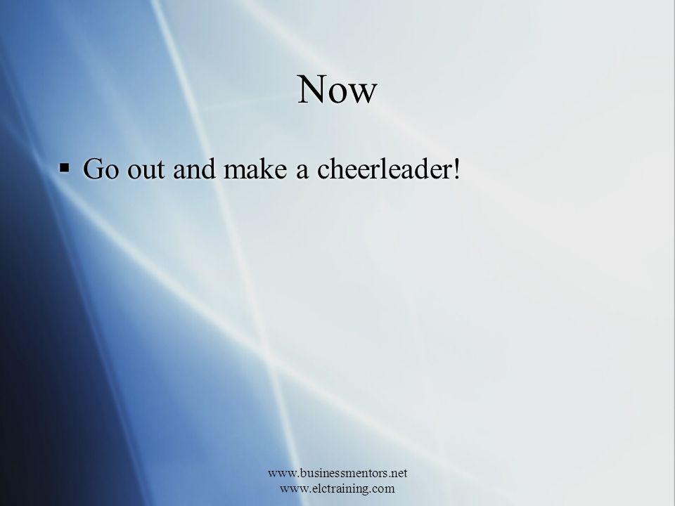 www.businessmentors.net www.elctraining.com Now Go out and make a cheerleader!