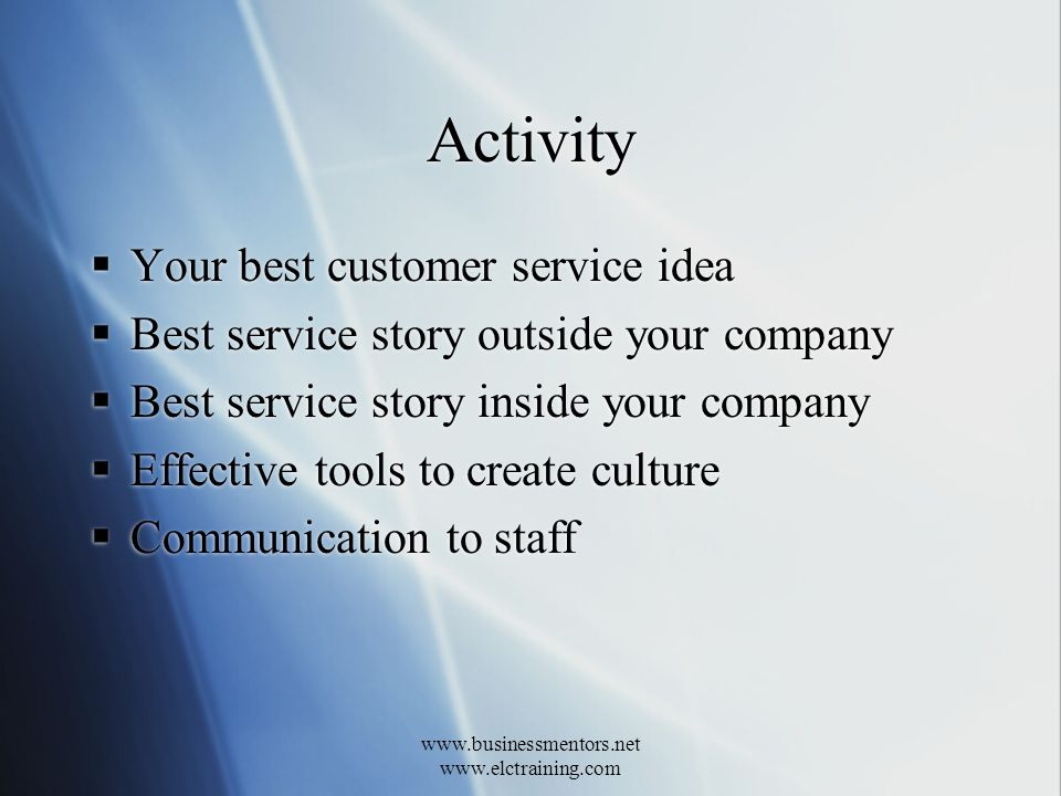 www.businessmentors.net www.elctraining.com Activity Your best customer service idea Best service story outside your company Best service story inside your company Effective tools to create culture Communication to staff Your best customer service idea Best service story outside your company Best service story inside your company Effective tools to create culture Communication to staff