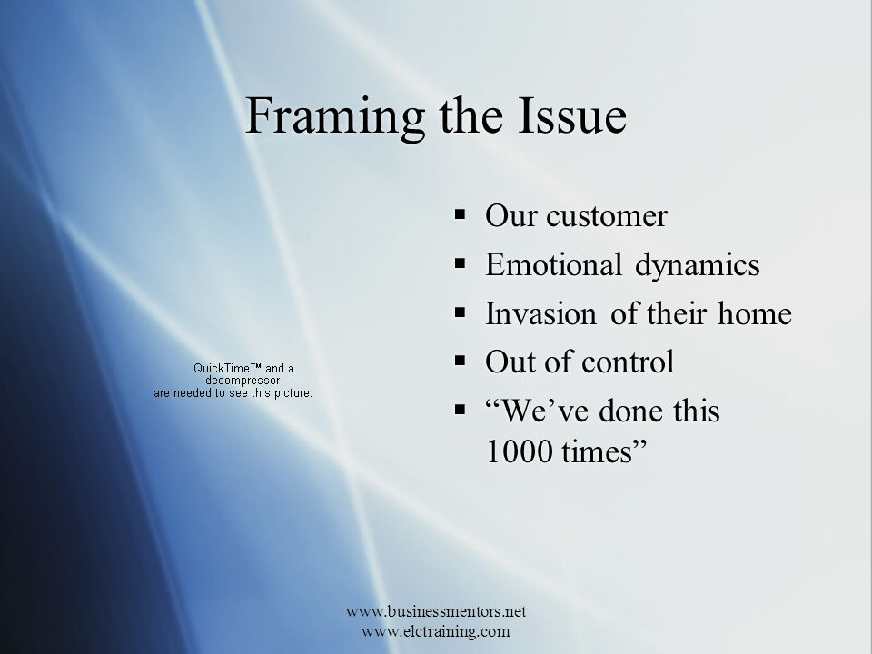 www.businessmentors.net www.elctraining.com Framing the Issue Our customer Emotional dynamics Invasion of their home Out of control Weve done this 1000 times