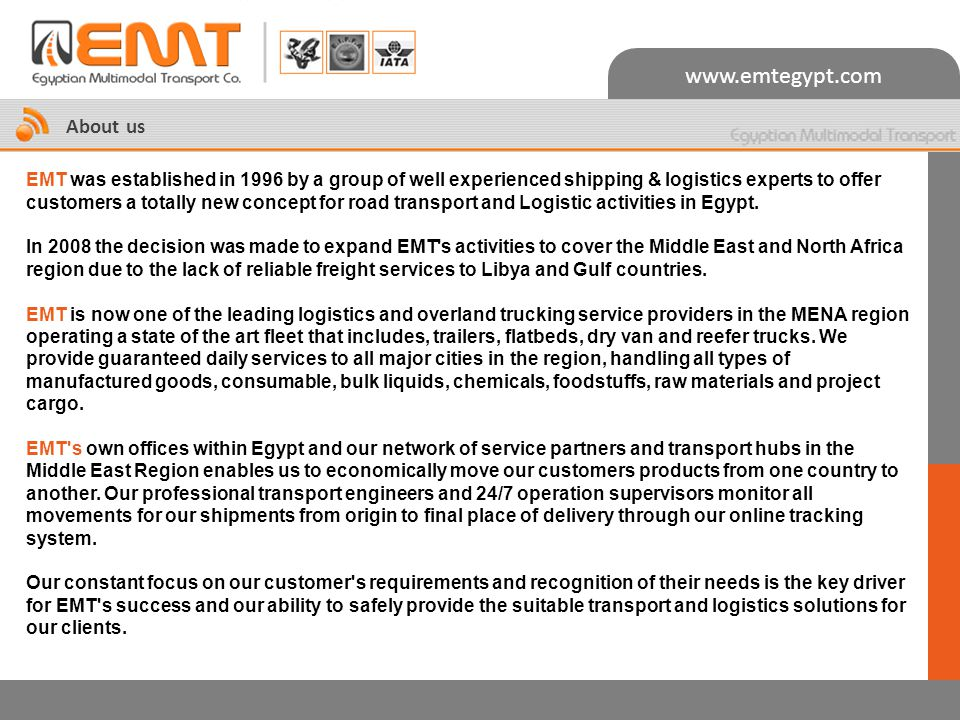 www.emtegypt.com About us EMT was established in 1996 by a group of well experienced shipping & logistics experts to offer customers a totally new concept for road transport and Logistic activities in Egypt.