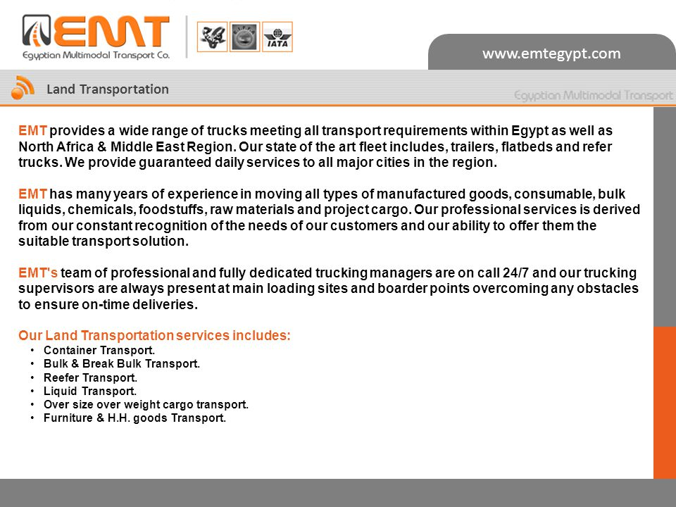www.emtegypt.com Land Transportation EMT provides a wide range of trucks meeting all transport requirements within Egypt as well as North Africa & Middle East Region.