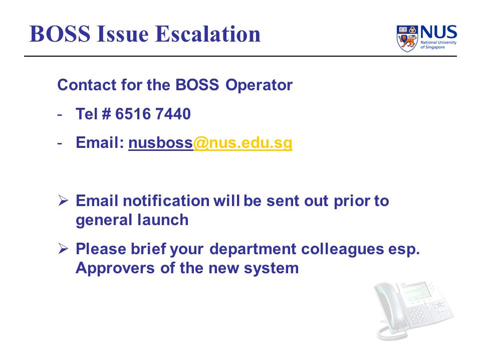 BOSS Issue Escalation Contact for the BOSS Operator -Tel # 6516 7440 -Email: nusboss@nus.edu.sg@nus.edu.sg Email notification will be sent out prior to general launch Please brief your department colleagues esp.