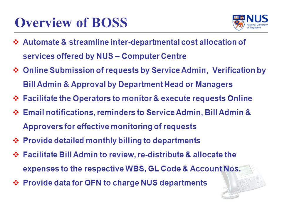 Overview of BOSS Automate & streamline inter-departmental cost allocation of services offered by NUS – Computer Centre Online Submission of requests by Service Admin, Verification by Bill Admin & Approval by Department Head or Managers Facilitate the Operators to monitor & execute requests Online Email notifications, reminders to Service Admin, Bill Admin & Approvers for effective monitoring of requests Provide detailed monthly billing to departments Facilitate Bill Admin to review, re-distribute & allocate the expenses to the respective WBS, GL Code & Account Nos.