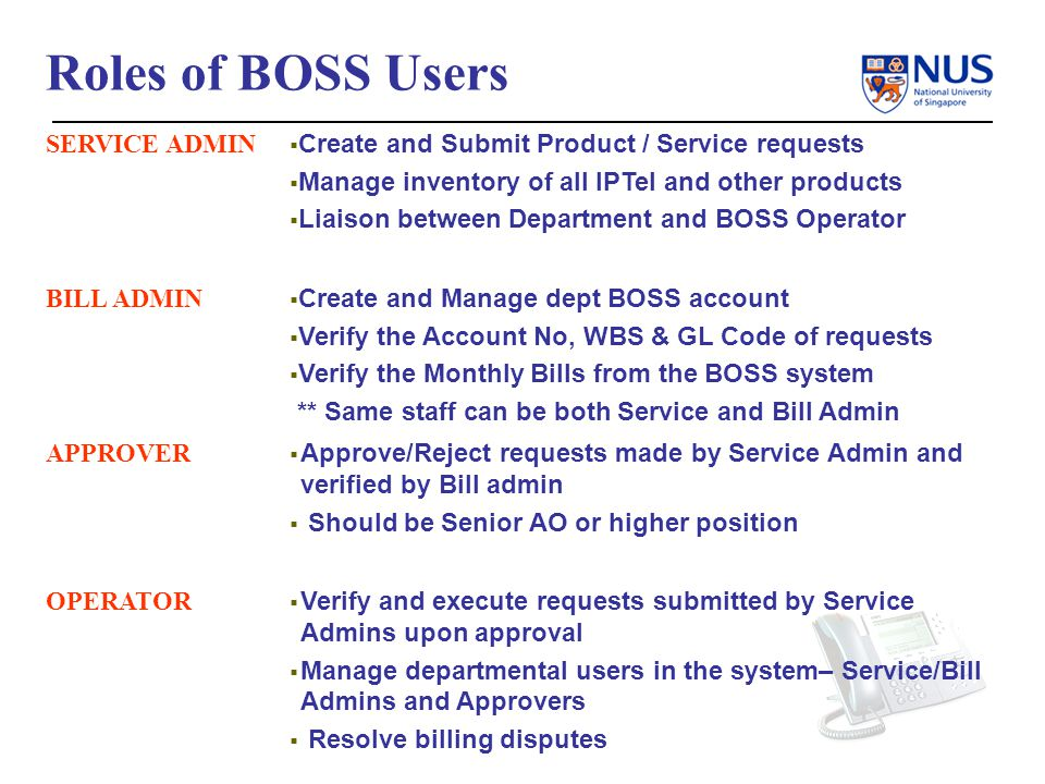 Roles of BOSS Users SERVICE ADMIN Create and Submit Product / Service requests Manage inventory of all IPTel and other products Liaison between Department and BOSS Operator BILL ADMIN Create and Manage dept BOSS account Verify the Account No, WBS & GL Code of requests Verify the Monthly Bills from the BOSS system ** Same staff can be both Service and Bill Admin APPROVER Approve/Reject requests made by Service Admin and verified by Bill admin Should be Senior AO or higher position OPERATOR Verify and execute requests submitted by Service Admins upon approval Manage departmental users in the system– Service/Bill Admins and Approvers Resolve billing disputes