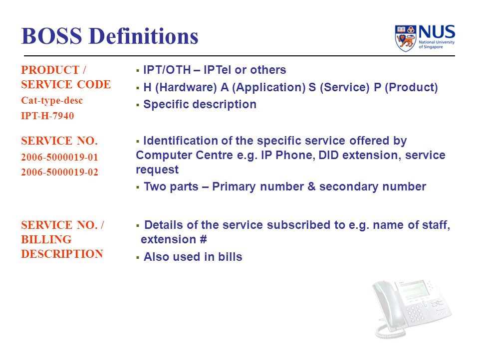 BOSS System Walk-thru To Launch the BOSS application, either Go to the IPTel Web Portal Customer Service->E-services->BOSS Or Enter URL https://iptel.nus.edu.sg/boss/https://iptel.nus.edu.sg/boss/ -> Note that you can only access the BOSS system after logging into the NUS network