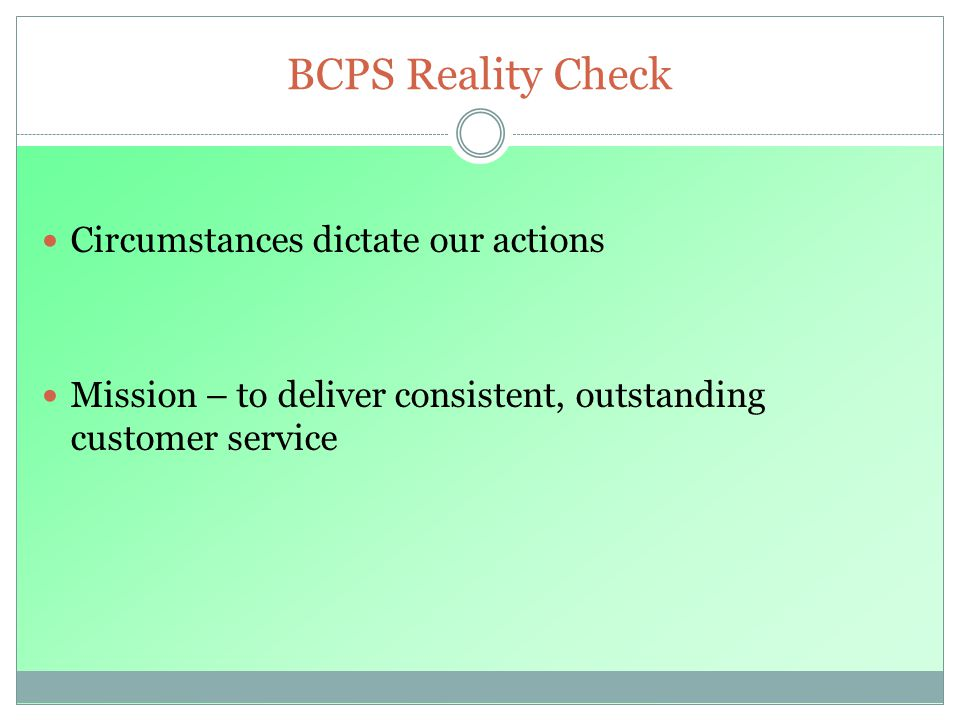 BCPS Reality Check Circumstances dictate our actions Mission – to deliver consistent, outstanding customer service
