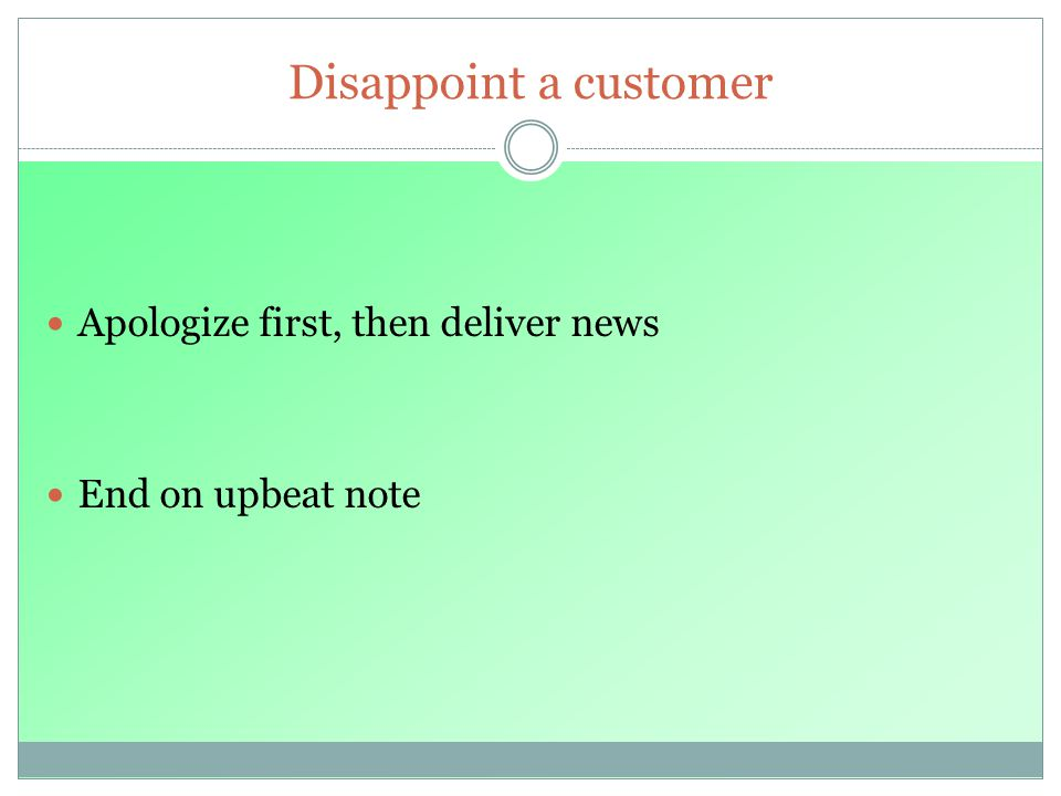 Disappoint a customer Apologize first, then deliver news End on upbeat note