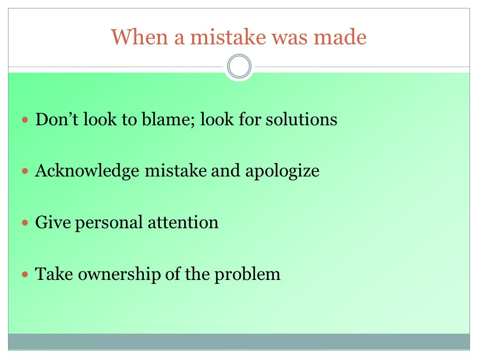 When a mistake was made Dont look to blame; look for solutions Acknowledge mistake and apologize Give personal attention Take ownership of the problem
