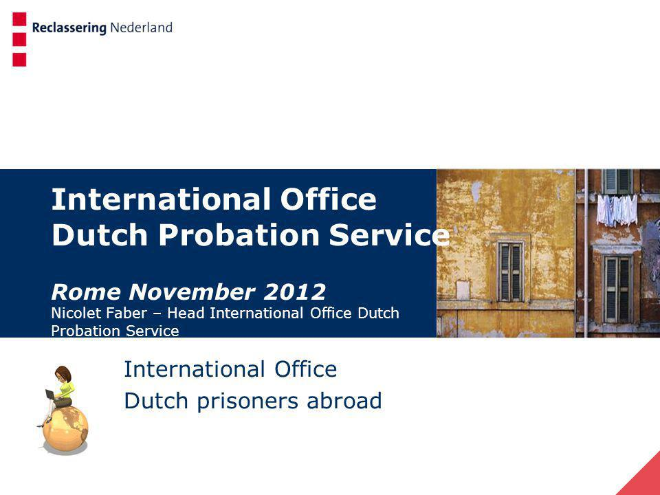 Tasks of the International Office International Office – Dutch Probation Service 1.Transfer alternative sanctions 2.Participation in Rule of Law programs of the EU and RvE (developing probation agencies) 3.Assistance Dutch Caribbean Probation Service 4.Dutch prisoners abroad