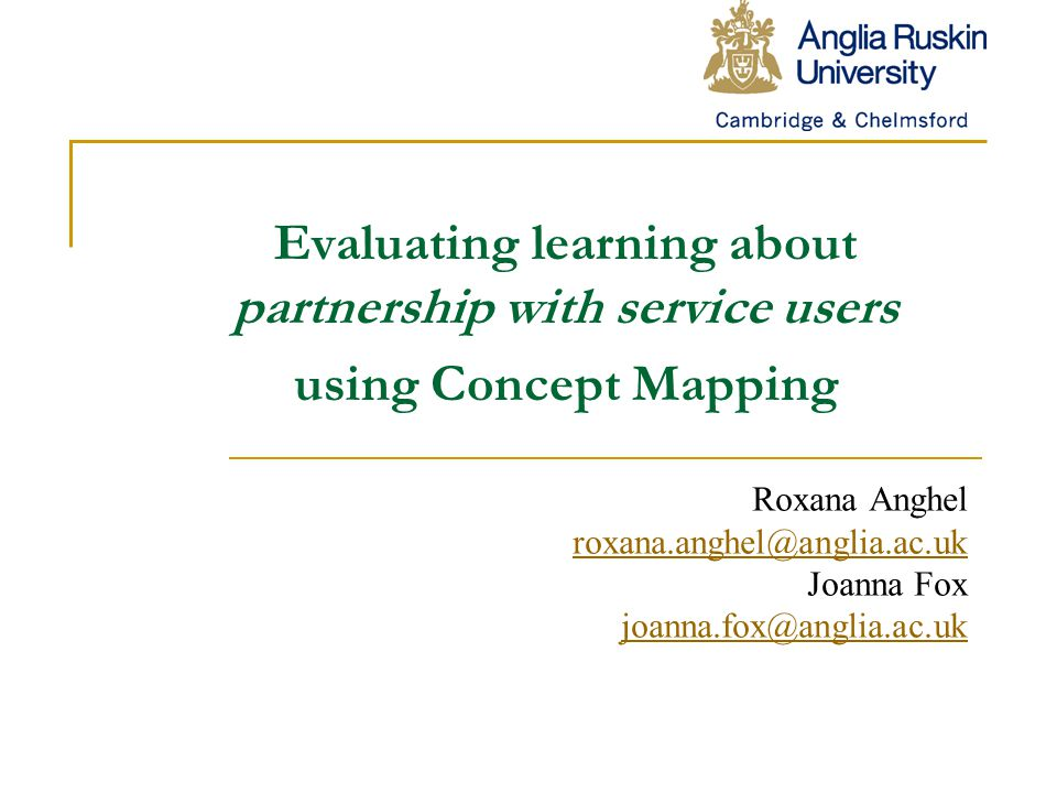Evaluating learning about partnership with service users using Concept Mapping Roxana Anghel roxana.anghel@anglia.ac.uk Joanna Fox joanna.fox@anglia.ac.uk